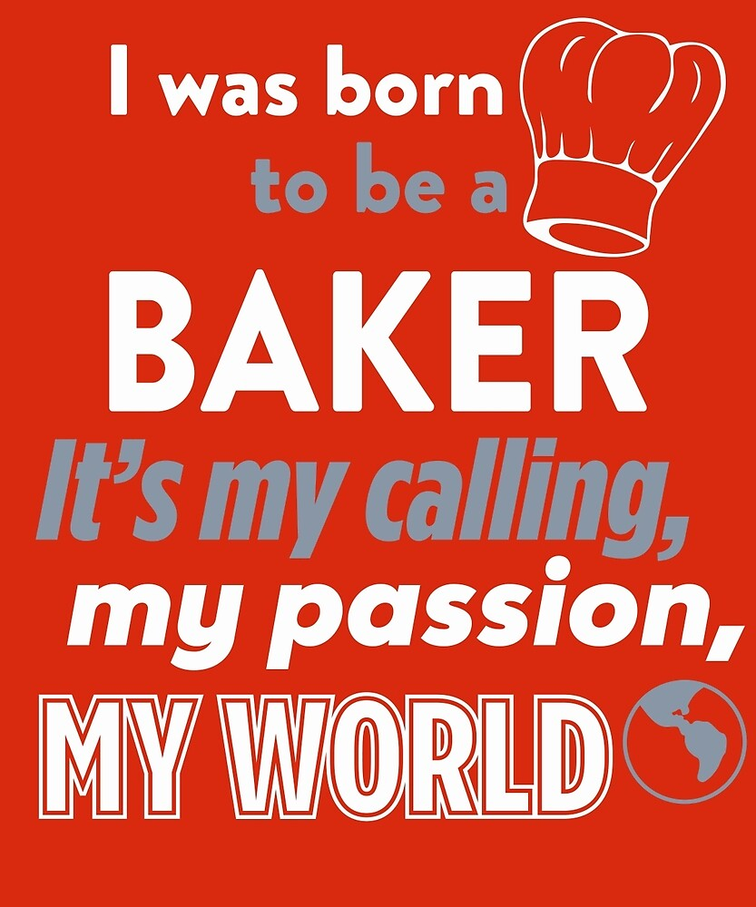 Born To Be A Baker It's My Calling, My Passion, My World by AlwaysAwesome