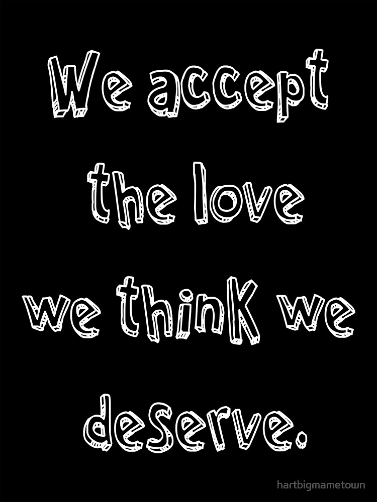 We accept the love we think we deserve by hartbigmametown