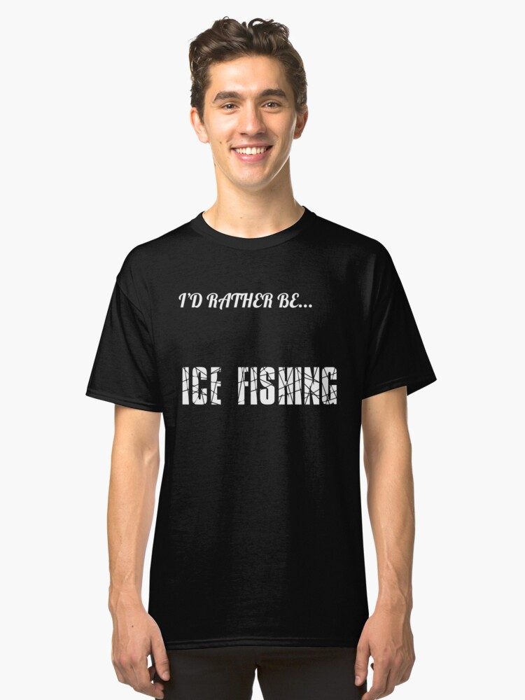 I'd rather be ice fishing Classic T-Shirt Front