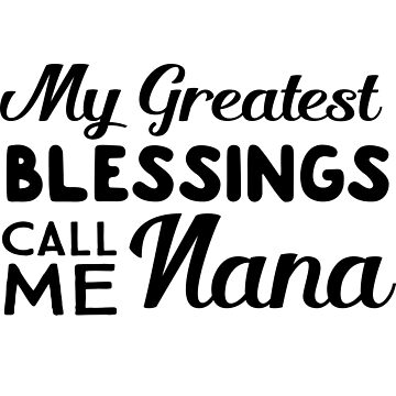My greatest blessings call me nana by familyman