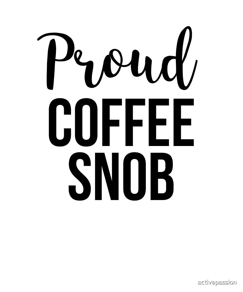Proud Coffee Snob by activepassion