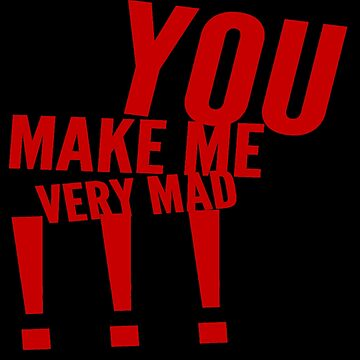 You Make Me Very Mad by FindURTreasures