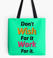 Dont wish for it work for it Tote Bag