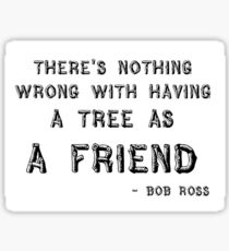 """There's nothing wrong with having a tree as a friend"" Bob Ross Quote Sticker"