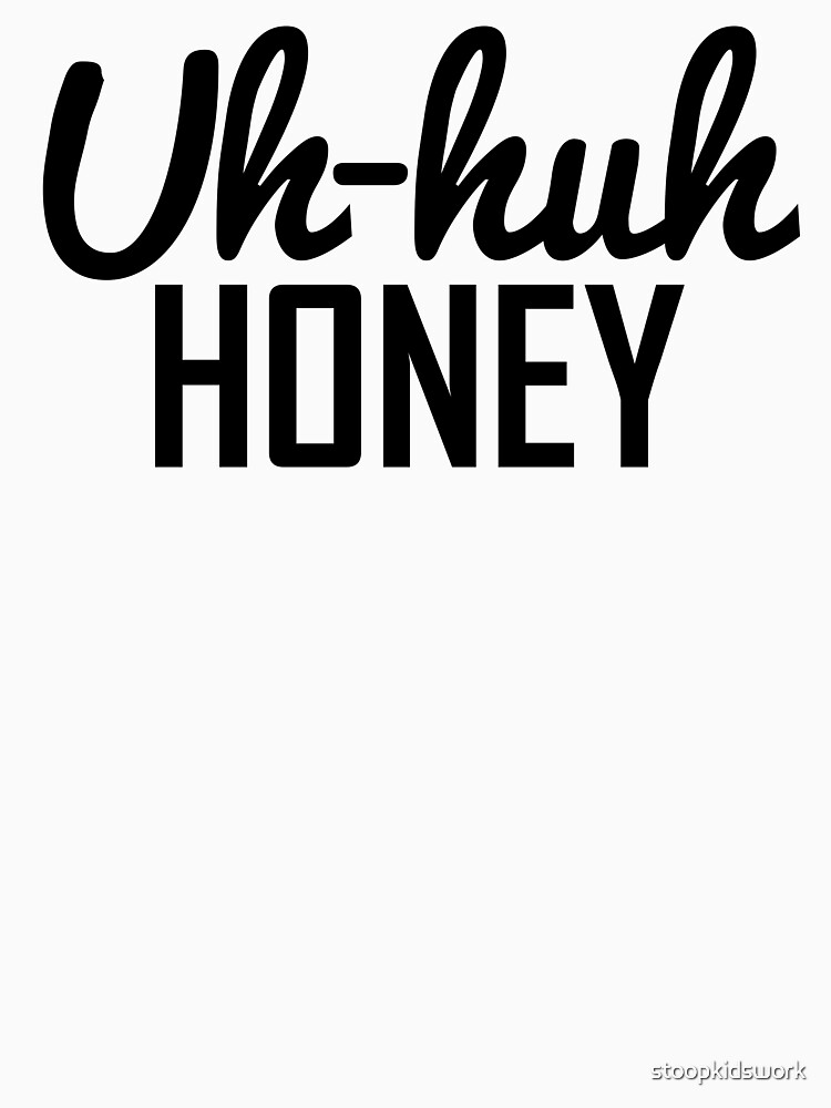 Uh Huh Honey | Unisex T-Shirt