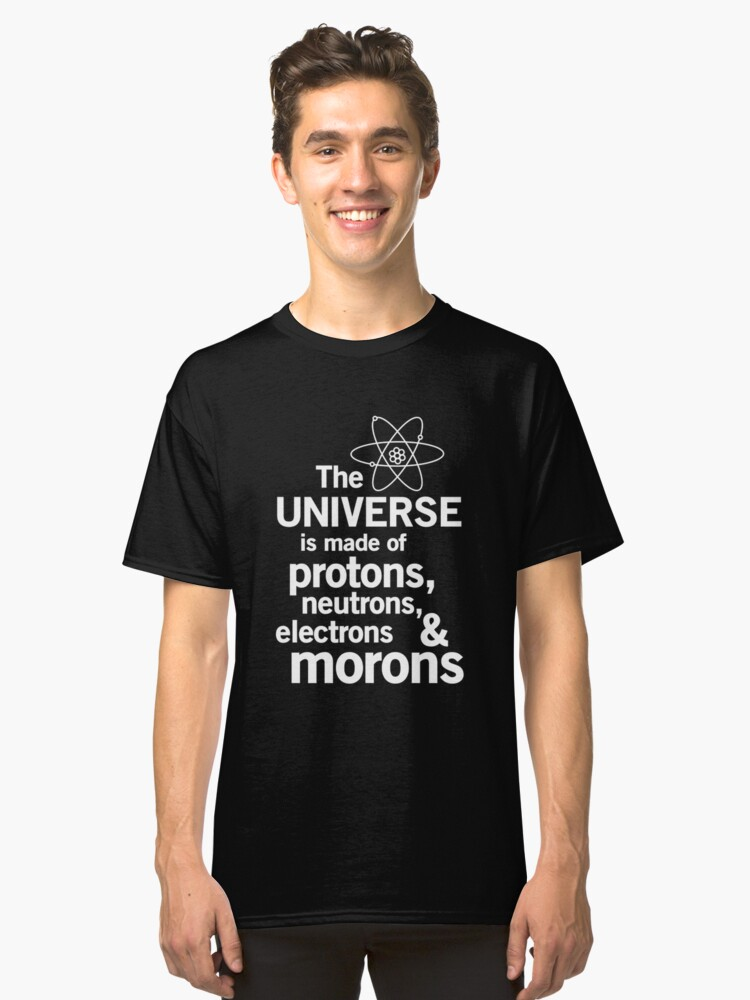 Universe is made of protons, neutrons and morons Classic T-Shirt
