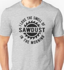 I love the smell of sawdust in the morning Unisex T-Shirt