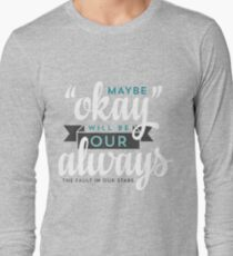 """Maybe """"Okay"""" Will Be Our """"Always"""" Long Sleeve T-Shirt"""