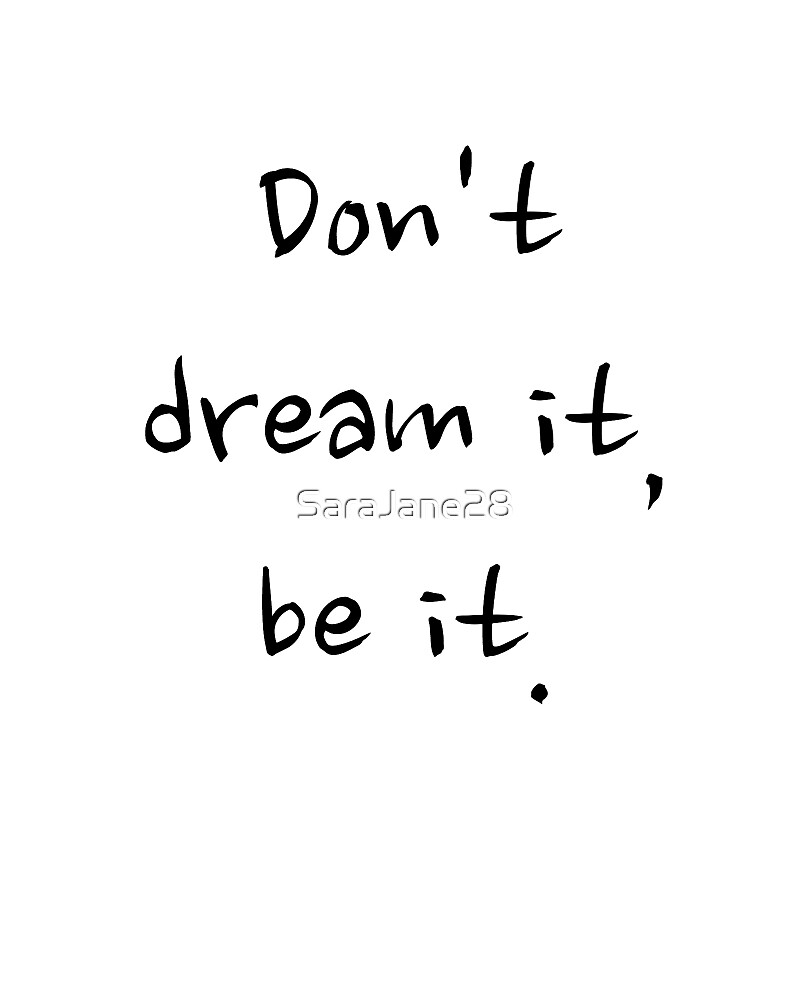Don't dream it, be it. by SaraJane28
