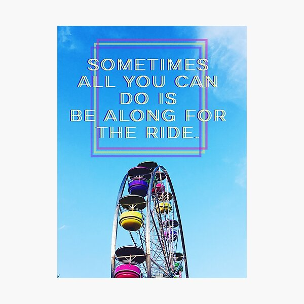 """""""Sometimes all you can do is be along for the ride"""" quote Photographic Print"""