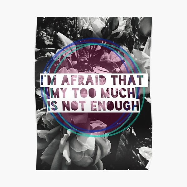 """""""I'm afraid that my too much is not enough"""" quote Poster"""