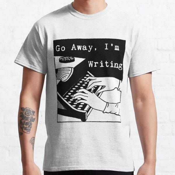 Go Away, I'm Writing Classic T-Shirt