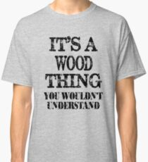 Its A Wood Thing You Wouldnt Understand Funny Cute Gift T Shirt For Men Women Classic T-Shirt