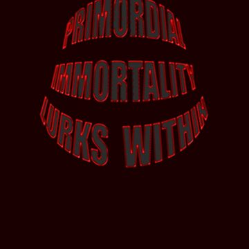 IMMORTALITY... lurks... by TeaseTees