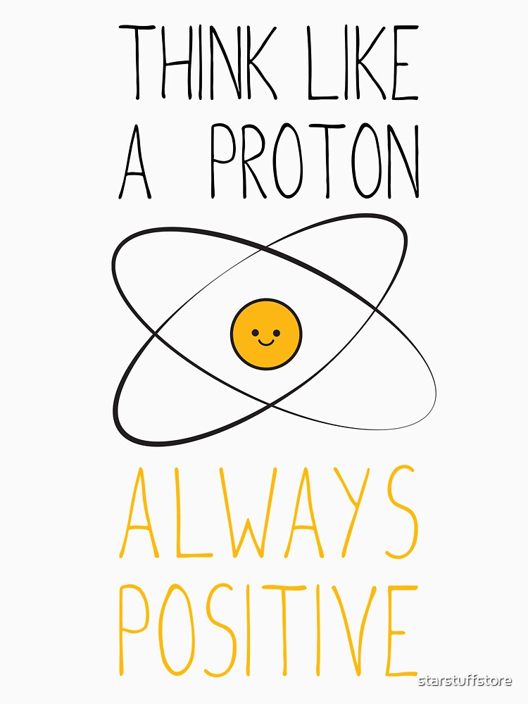 Think Like a Proton, Always Positive :) by starstuffstore