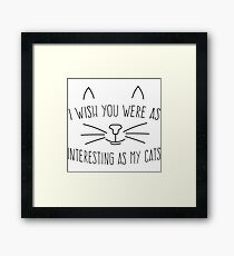 I wish you were as interesting as my cats Framed Print
