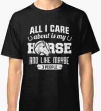 all i care about is my horse and like maybe 3 people shirt Classic T-Shirt