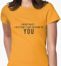 I'm not quiet.. I just don't like talking to YOU Women's Fitted T-Shirt