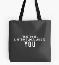 I'm not quiet.. I just don't like talking to YOU Tote Bag