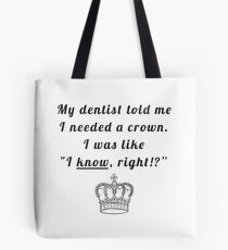 "My dentist told me I needed a crown. I was like ""I know, right!?"" Tote Bag"