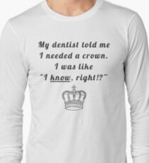 """My dentist told me I needed a crown. I was like """"I know, right!?"""" T-Shirt"""