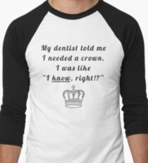 "My dentist told me I needed a crown. I was like ""I know, right!?"" Men's Baseball ¾ T-Shirt"