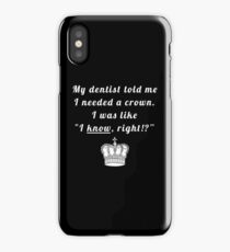 """My dentist told me I needed a crown. I was like """"I know, right!?"""" iPhone Case"""