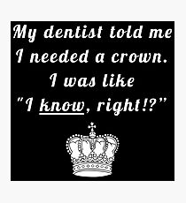 "My dentist told me I needed a crown. I was like ""I know, right!?"" Photographic Print"