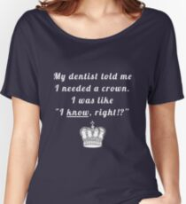 """My dentist told me I needed a crown. I was like """"I know, right!?"""" Women's Relaxed Fit T-Shirt"""