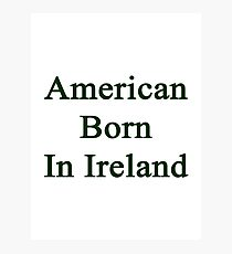 American Born In Ireland  Photographic Print