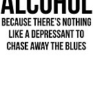 ALCOHOL Because there's nothing like a depressant to chase away the blues by SlubberBub