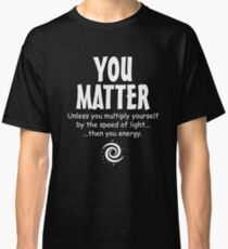 You Matter funny physics  Classic T-Shirt