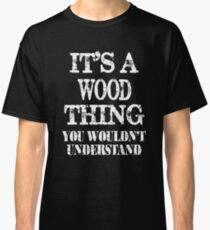 It's A Wood Thing You Wouldn't Understand Funny Cute Gift T Shirt For Women Men  Classic T-Shirt