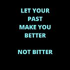 LET YOUR PAST MAKE YOU BETTER by IdeasForArtists