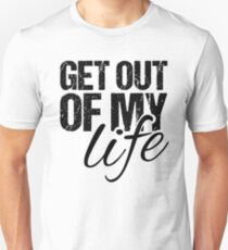 Get out of my life Unisex T-Shirt
