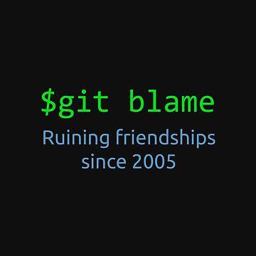 git blame - ruining friendships since 2005 by SpaceLake