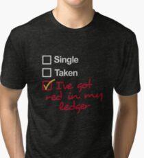 Single, Taken, I've got red in my ledger Tri-blend T-Shirt