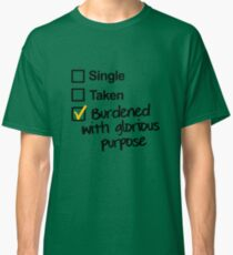 Single, Taken, Burdened with Glorious Purpose Classic T-Shirt