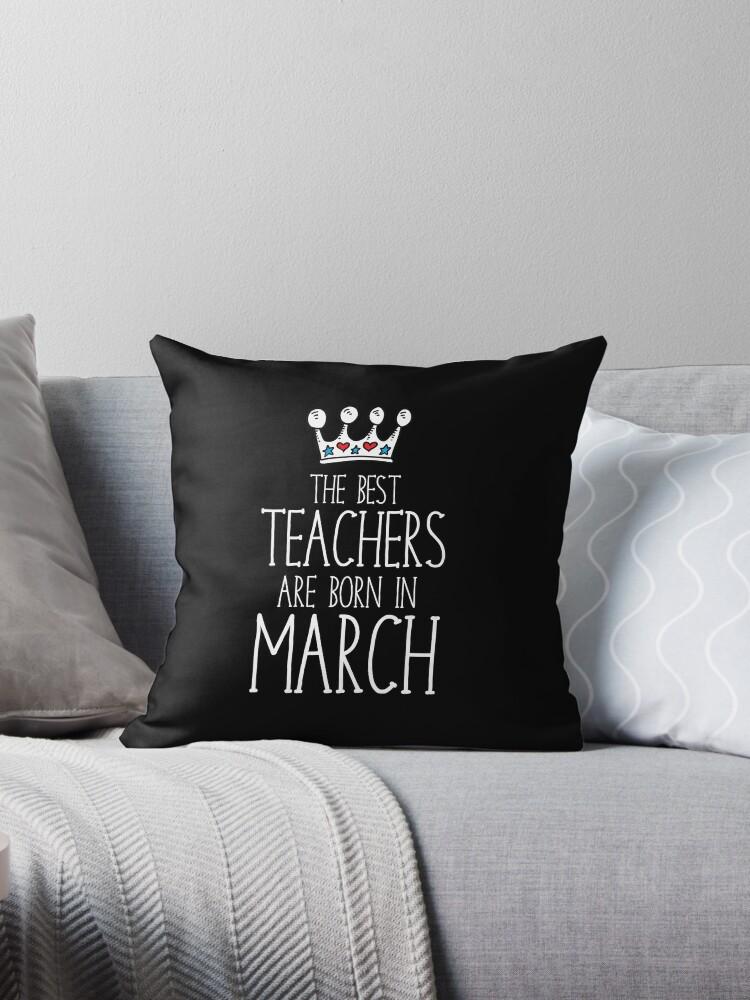 Teacher Birthday Gift The Best Teachers Are Born In March Throw Pillow
