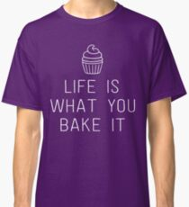 Life is what you bake it Classic T-Shirt