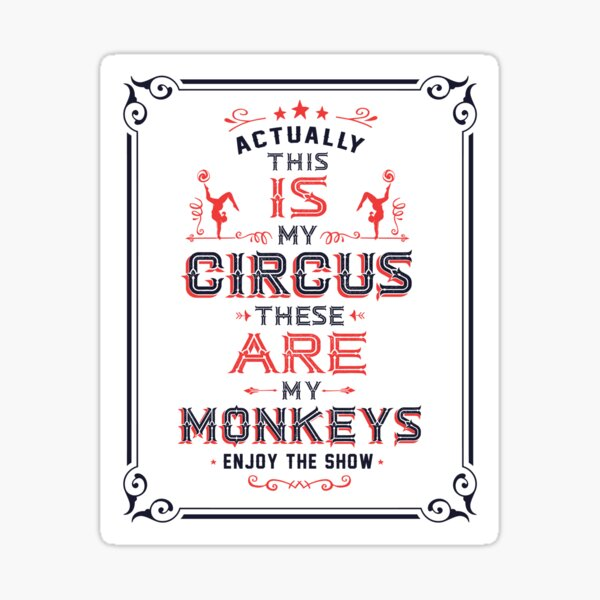 This IS My Circus. These ARE my Monkeys. Enjoy the Show! Sticker