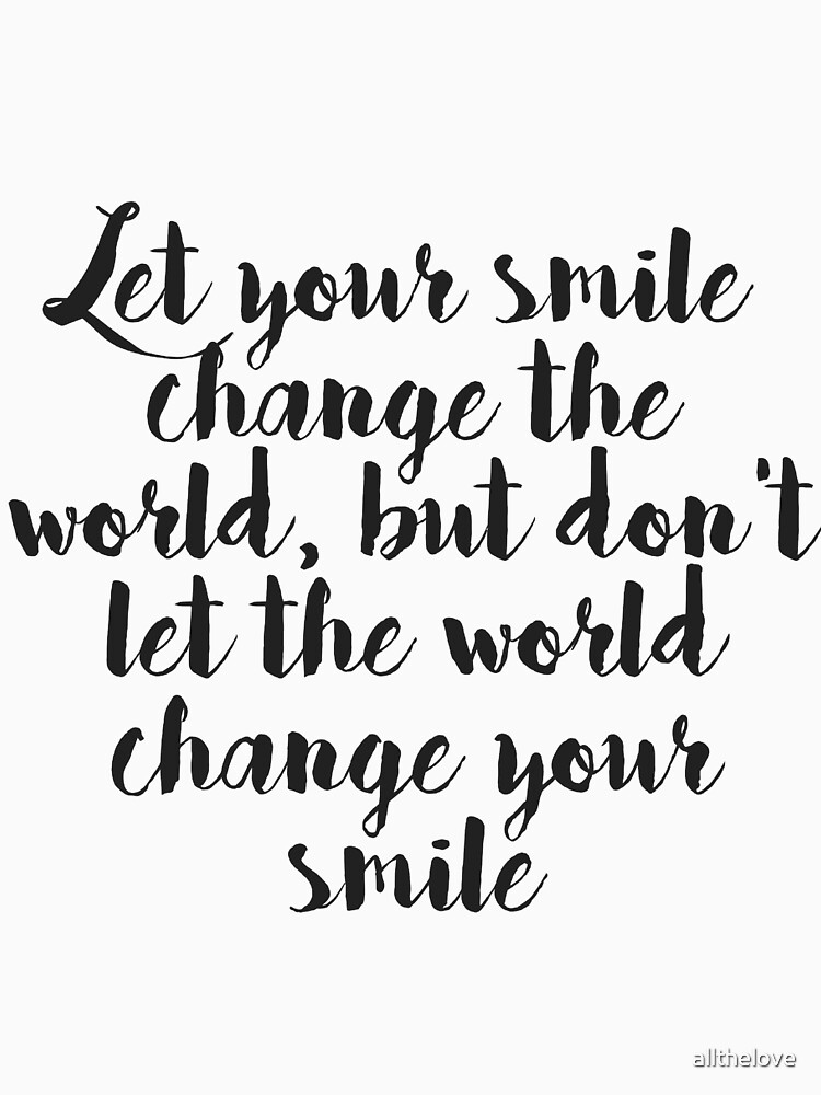 Let Your Smile Change The World But Dont Let The World Change Your