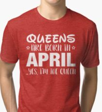 Queens Are Born In APRIL Yes I Am The Queen Tri-blend T-Shirt