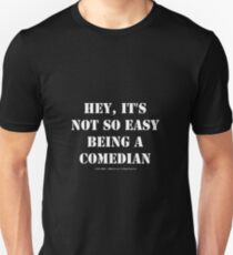 Hey, It's Not So Easy Being A Comedian - White Text T-Shirt