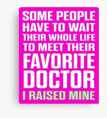 Favorite Doctor I Raised Mine  Canvas Print