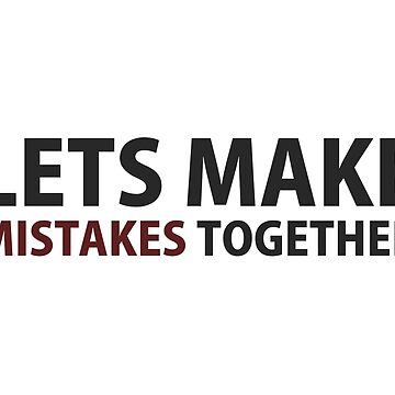 Lets Make Mistakes Together by TheShirtYurt