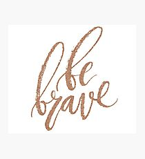 Be brave - rose gold script Photographic Print