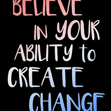 Believe In Your Ability to Create Change Inspirational Shirt by LaCaDesigns