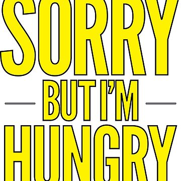 Sorry But I'm Hungry by freshcoffee