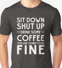Sit down shut up. Drink some coffee you are going to be fine T-Shirt